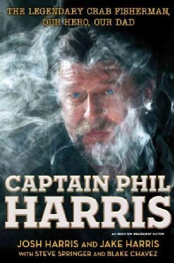 Captain Phil Harris: The Legendary Crab Fisherman, Our Hero, Our Dad (Hardcover)