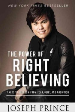 The Power of Right Believing: 7 Keys to Freedom from Fear, Guilt, and Addiction (Paperback)