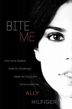 Bite Me: How Lyme Disease Stole My Childhood, Made Me Crazy, and Almost Killed Me (Hardcover)