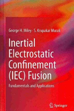 Inertial Electrostatic Confinement (IEC) Fusion: Fundamentals and Applications (Hardcover)
