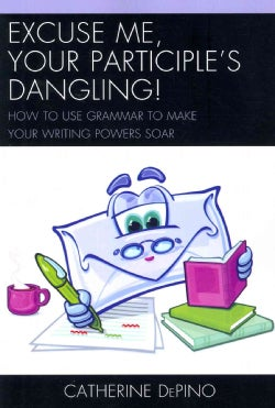 Excuse Me, Your Participle's Dangling: How to Use Grammar to Make Your Writing Powers Soar (Paperback)