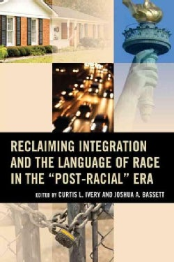 "Reclaiming Integration and the Language of Race in the ""Post-Racial"" Era (Paperback)"