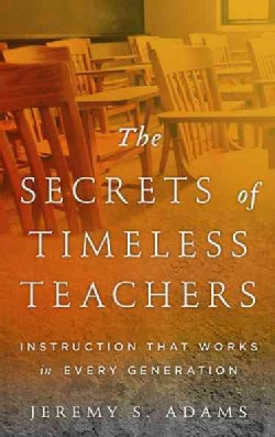 The Secrets of Timeless Teachers: Instruction That Works in Every Generation (Hardcover)