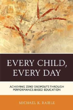 Every Child, Every Day: Achieving Zero Dropouts Through Performance-Based Education (Paperback)