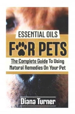 Essential Oils for Pets: The Complete Guide to Using Natural Remedies on Your Pet (Paperback)