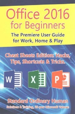 Office for Beginners 2016: The Premiere User Guide for Work, Home & Play: Cheat Sheets Edition: Hacks, Tips, Shor... (Paperback)