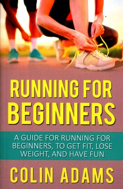 Running for Beginners: A Guide for Running for Beginners, to Get Fit, Lose Weight, and Have Fun (Paperback)