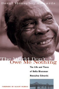 The World Don't Owe Me Nothing: The Life and Times of Delta Bluesman Honeyboy Edwards (Paperback)