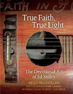 True Faith, True Light: The Devotional Art of Ed Stilley (Hardcover)