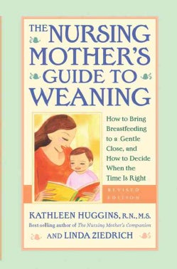 The Nursing Mother's Guide to Weaning: How to Bring Breastfeeding to a Gentle Close and How to Decide When the Ti... (Paperback)