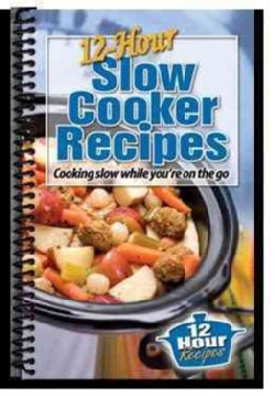 12-Hour Slow Cooker Recipes: Cooking Slow While You're on the Go (Spiral bound)