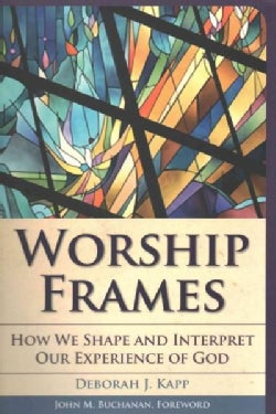 Worship Frames: How We Shape and Interpret Our Experience of God (Paperback)