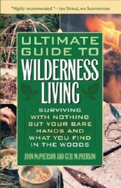 Ultimate Guide to Wilderness Living: Surviving With Nothing but Your Bare Hands and What You Find in the Woods (Paperback)