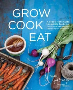 Grow Cook Eat: A Food Lover's Guide to Vegetable Gardening, Including 50 Recipes, Plus Harvesting and Storage Tips (Paperback)