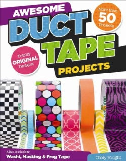 Awesome Duct Tape Projects: Also Includes Washi, Masking, and Frog Tape: More Than 50 Projects: Totally Original ... (Paperback)