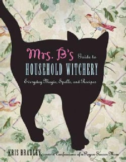 Mrs. B's Guide to Household Witchery: Everyday Magic, Spells, and Recipes (Paperback)