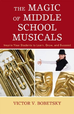 The Magic of Middle School Musicals: Inspire Your Students to Learn, Grow, and Succeed (Hardcover)