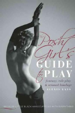 The Posh Girl's Guide to Play: fantasy, role play and sensual bondage (Paperback)