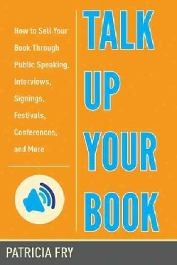 Talk Up Your Book: How to Sell Your Book Through Public Speaking, Interviews, Signings, Festivals, Conferences, a... (Paperback)