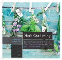 Herb Gardening: How to Prepare the Soil, Choose Your Plants, and Care For, Harvest, and Use Your Herbs (Paperback)