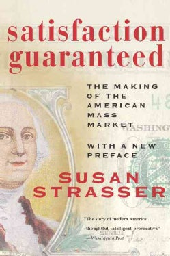 Satisfaction Guaranteed: The Making of the American Mass Market (Paperback)