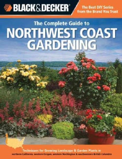 The Complete Guide to Northwest Coast Gardening: Techniques for Growing Landscape & Garden Plants in Northern Cal... (Paperback)