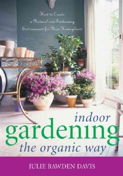 Indoor Gardening the Organic Way: How to Create a Natural And Sustaining Environment for Your Houseplants (Paperback)