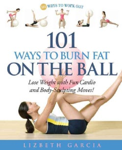101 Ways to Burn Fat on the Ball: Lose Weight With Fun Cardio And Body-sculpting Moves! (Paperback)