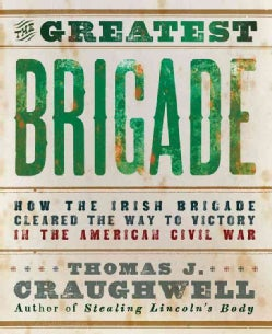 The Greatest Brigade: How the Irish Brigade Cleared the Way to Victory in the American Civil War (Paperback)