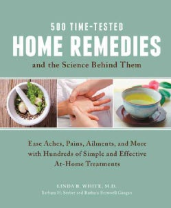 500 Time-Tested Home Remedies and the Science Behind Them: Ease Aches, Pains, Ailments, and More With Hundreds of... (Paperback)