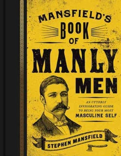 Mansfield's Book of Manly Men: An Utterly Invigorating Guide to Being Your Most Masculine Self (Hardcover)