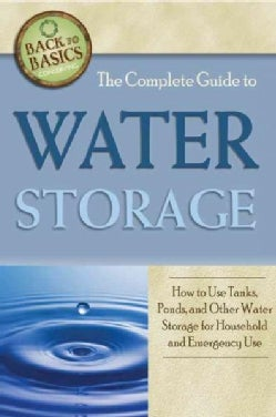 The Complete Guide to Water Storage: How to Use Gray Water and Rainwater Systems, Rain Barrels, Tanks, and Other ... (Paperback)