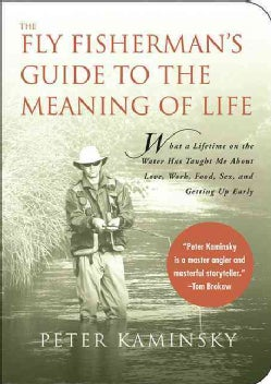 The Fly Fisherman's Guide to the Meaning of Life: What A Lifetime on the Water Has Taught Me About Love, Work, Fo... (Paperback)