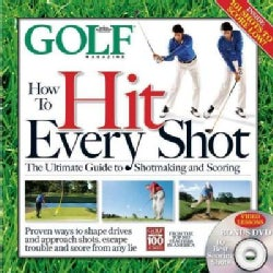 How to Hit Every Shot: The Ultimate Guide to Shotmaking and Scoring