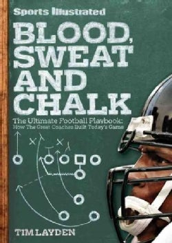 Sports Illustrated Blood, Sweat and Chalk: The Ultimate Football Playbook: How the Great Coaches Built Today's Game (Hardcover)