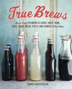 True Brews: How to Craft Fermented Cider, Beer, Wine, Sake, Soda, Mead, Kefir, and Kombucha at Home (Hardcover)