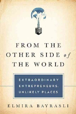 From the Other Side of the World: Extraordinary Entrepreneurs, Unlikely Places (Hardcover)