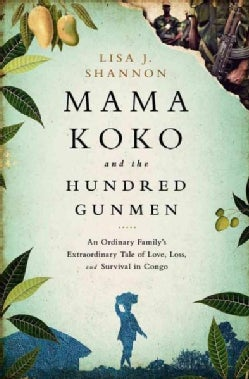 Mama Koko and the Hundred Gunmen: An Ordinary Family's Extraordinary Tale of Love, Loss, and Survival in Congo (Hardcover)