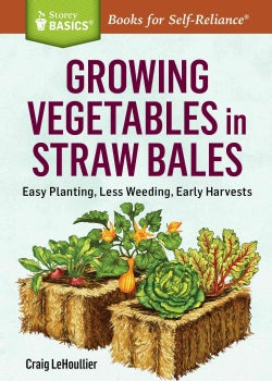 Growing Vegetables in Straw Bales: Easy Planting, Less Weeding, Early Harvests (Paperback)