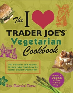 The I Love Trader Joe's Vegetarian Cookbook: 150 Delicious and Healthy Recipes Using Foods from the World's Great... (Paperback)