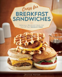 Crazy for Breakfast Sandwiches: 101 Delicious, Handheld Meals Hot Out of Your Sandwich Maker (Paperback)