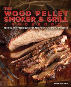 The Wood Pellet Smoker & Grill Cookbook: Recipes and Techniques for the Most Flavorful and Delicious Barbecue (Hardcover)