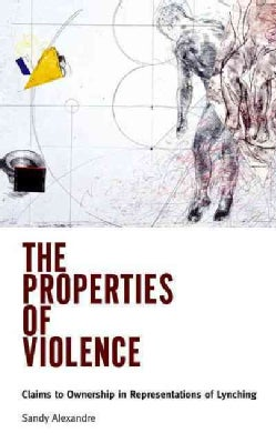 The Properties of Violence: Claims to Ownership in Representations of Lynching (Hardcover)