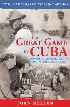 The Great Game in Cuba: How the CIA Sabotaged Its Own Plot to Unseat Fidel Castro (Hardcover)