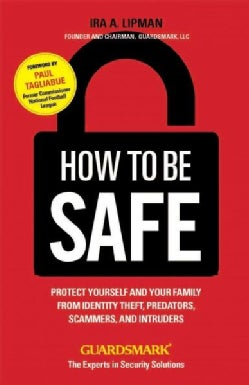 How to Be Safe: Protect Yourself, Your Home, Your Family, and Your Business From Crime (Paperback)