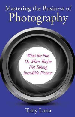 Mastering the Business of Photography: What the Pros Do When They're Not Taking Incredible Pictures (Paperback)