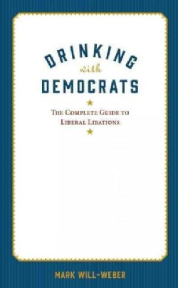 Drinking With Democrats: The Complete Guide to Liberal Libations (Hardcover)