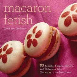 Macaron Fetish: 80 Fanciful Shapes, Flavors, and Colors to Take Macarons to the Next Level (Hardcover)