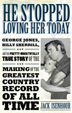 He Stopped Loving Her Today: George Jones, Billy Sherrill, and the Pretty-Much Totally True Story of the Making o... (Paperback)