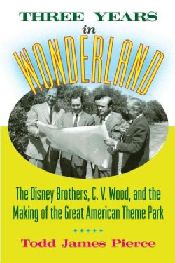 Three Years in Wonderland: The Disney Brothers, C. V. Wood, and the Making of the Great American Theme Park (Hardcover)